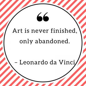 Art is never finished, only abandoned. – Leonardo da Vinci