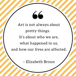 Art is not always about pretty things. It's about who we are, what happened to us, and how our lives are affected. – Elizabeth Broun