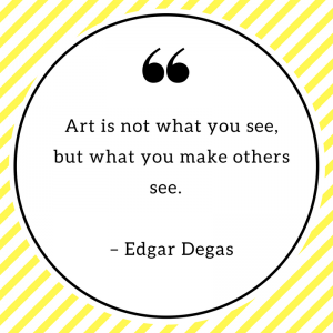 Art is not what you see, but what you make others see. – Edgar Degas