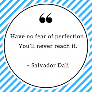 Have no fear of perfection. You'll never reach it. – Salvador Dali