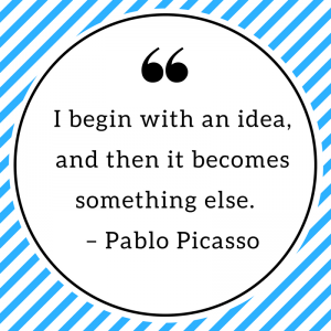 I begin with an idea, and then it becomes something else. – Pablo Picasso