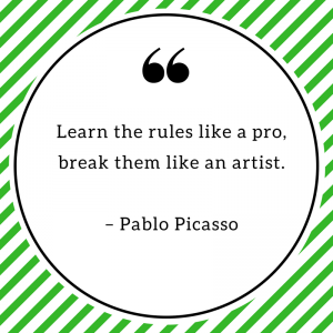 Learn the rules like a pro, break them like an artist. – Pablo Picasso