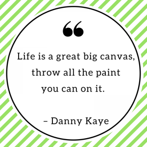 Life is a great big canvas, throw all the paint you can on it. – Danny Kaye