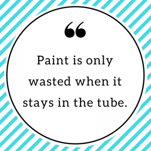 Paint is only wasted when it stays in the tube.