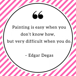 Painting is easy when you don't know how, but very difficult when you do. – Edgar Degas