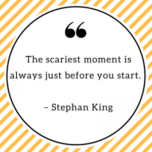 The scariest moment is always just before you start. – Stephan King