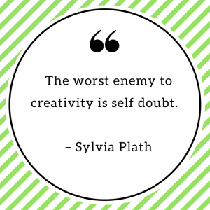 The worst enemy to creativity is self doubt. – Sylvia Plath