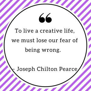 To live a creative life, we must lose our fear of being wrong. – Joseph Chilton Pearce