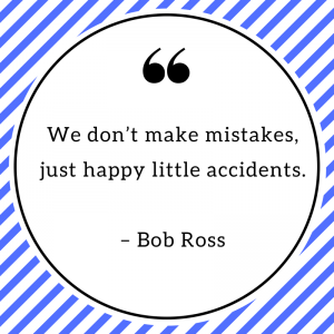 We don't make mistakes, just happy little accidents. – Bob Ross