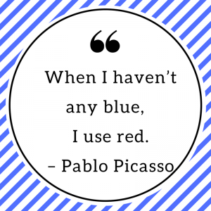 When I haven't any blue, I use red. – Pablo Picasso