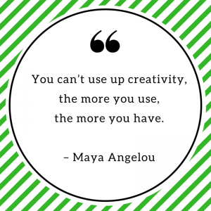 You can't use up creativity, the more you use, the more you have. – Maya Angelou