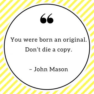 You were born an original. Don't die a copy. – John Mason