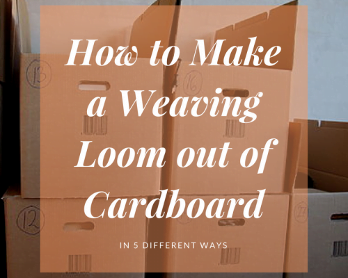 How to Make a Weaving Loom Out of Cardboard [5 different ways]